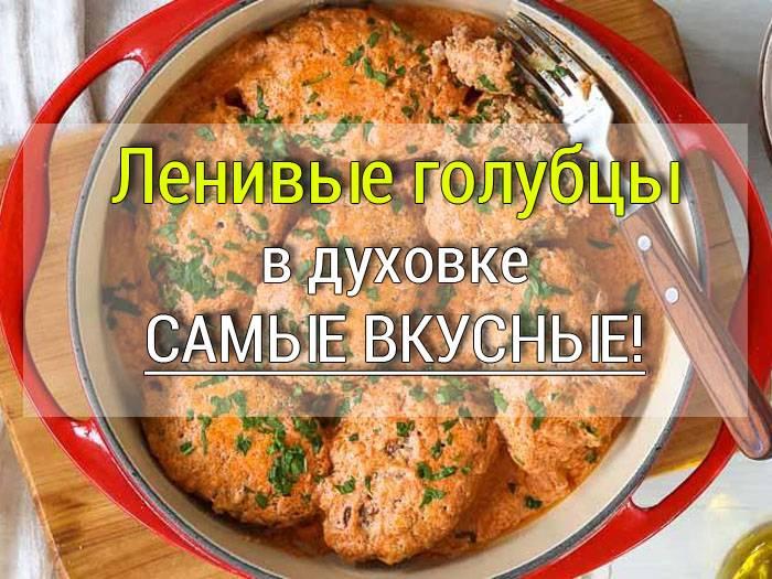 Ленивые голубцы в духовке (с подливкой, под соусом): рецепты